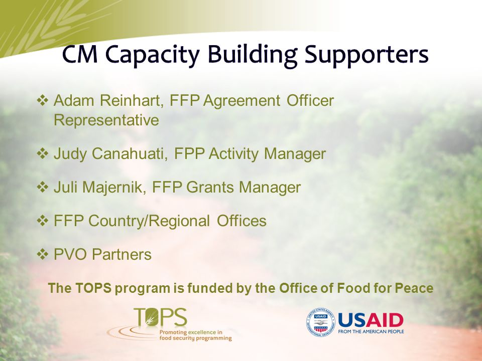  Adam Reinhart, FFP Agreement Officer Representative  Judy Canahuati, FPP Activity Manager  Juli Majernik, FFP Grants Manager  FFP Country/Regional Offices  PVO Partners The TOPS program is funded by the Office of Food for Peace