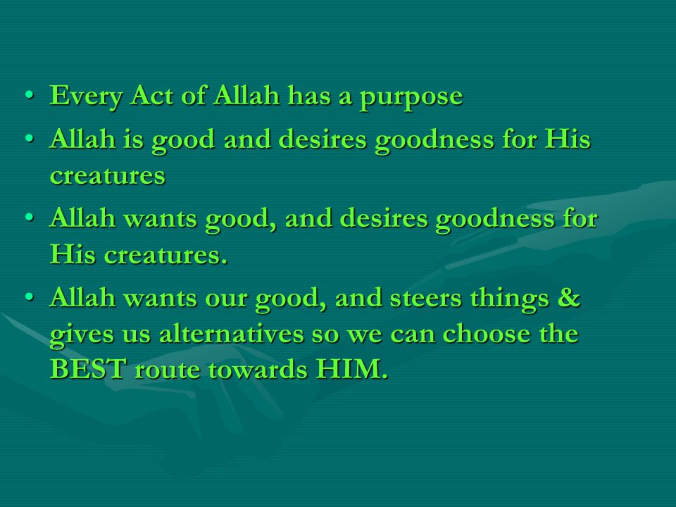 Every Act of Allah has a purposeEvery Act of Allah has a purpose Allah is good and desires goodness for His creaturesAllah is good and desires goodness for His creatures Allah wants good, and desires goodness for His creatures.Allah wants good, and desires goodness for His creatures.