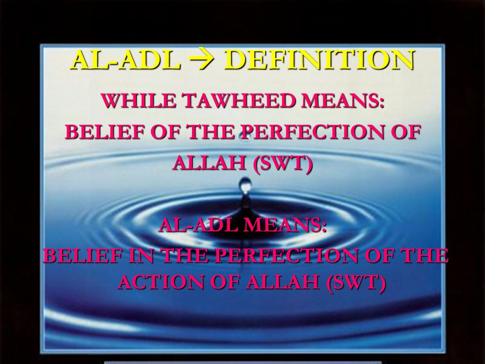 AL-ADL  DEFINITION WHILE TAWHEED MEANS: BELIEF OF THE PERFECTION OF ALLAH (SWT) AL-ADL MEANS: BELIEF IN THE PERFECTION OF THE ACTION OF ALLAH (SWT) BELIEF IN THE PERFECTION OF THE ACTION OF ALLAH (SWT)