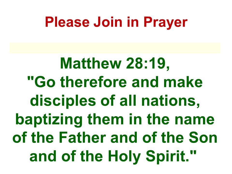 Please Join in Prayer Matthew 28:19, Go therefore and make disciples of all nations, baptizing them in the name of the Father and of the Son and of the Holy Spirit.