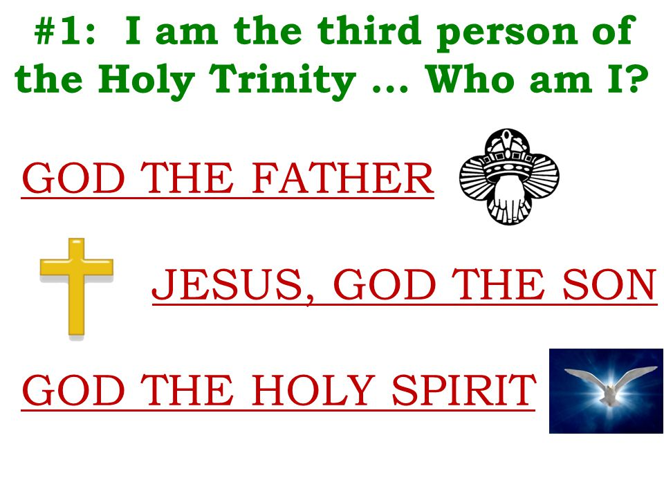 #1: I am the third person of the Holy Trinity … Who am I? GOD THE FATHER JESUS, GOD THE SON GOD THE HOLY SPIRIT