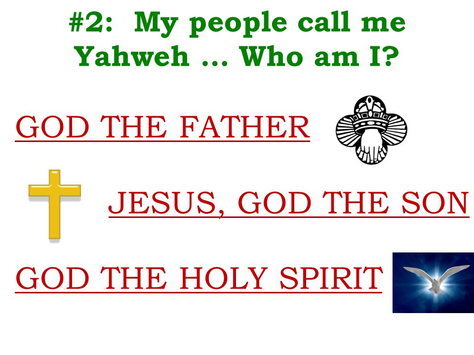 #2: My people call me Yahweh … Who am I GOD THE FATHER JESUS, GOD THE SON GOD THE HOLY SPIRIT