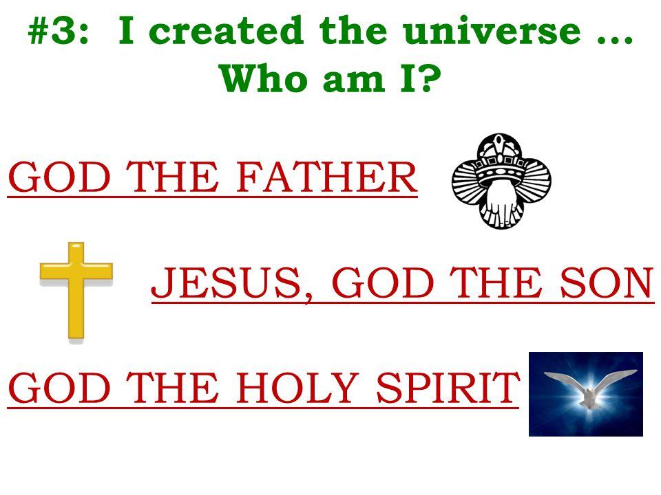 #3: I created the universe … Who am I GOD THE FATHER JESUS, GOD THE SON GOD THE HOLY SPIRIT