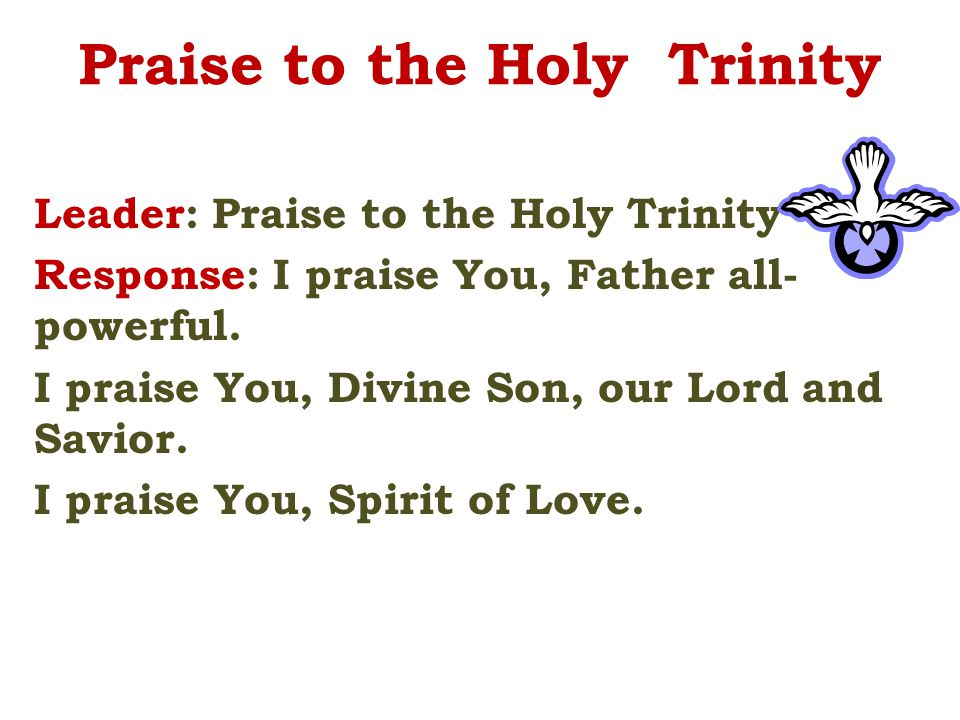 Praise to the Holy Trinity Leader: Praise to the Holy Trinity Response: I praise You, Father all- powerful. I praise You, Divine Son, our Lord and Sav