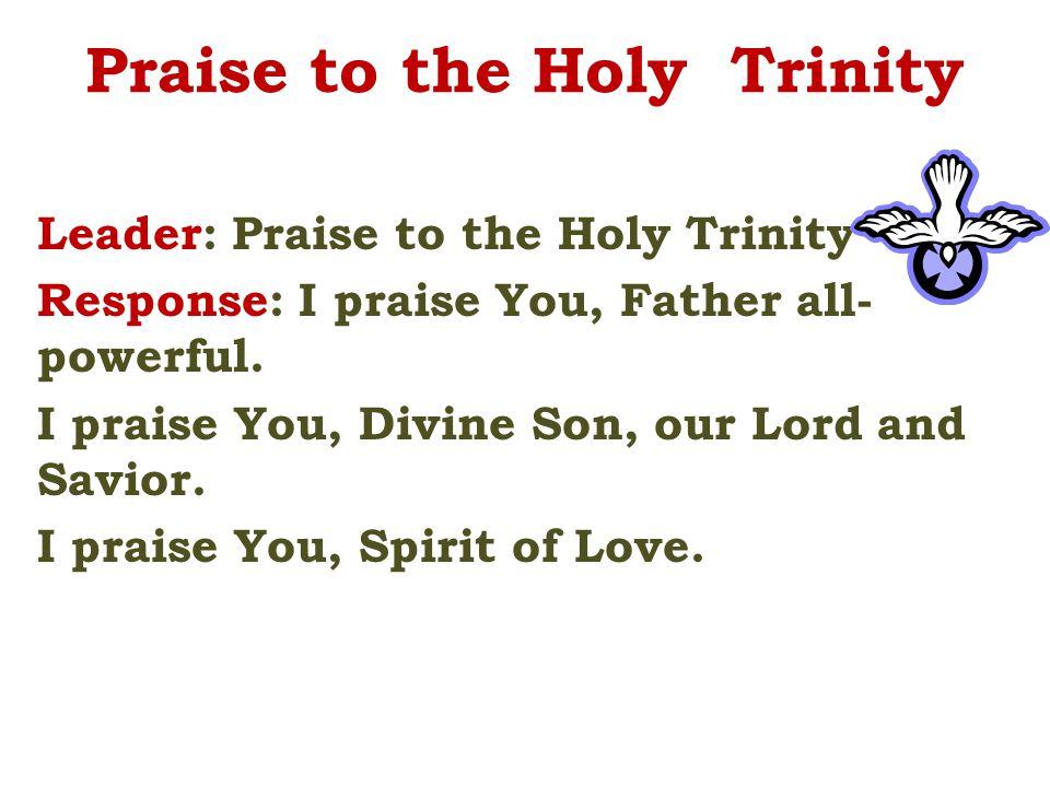 Praise to the Holy Trinity Leader: Praise to the Holy Trinity Response: I praise You, Father all- powerful.