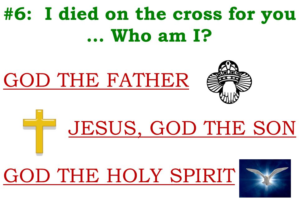 #6: I died on the cross for you … Who am I? GOD THE FATHER JESUS, GOD THE SON GOD THE HOLY SPIRIT
