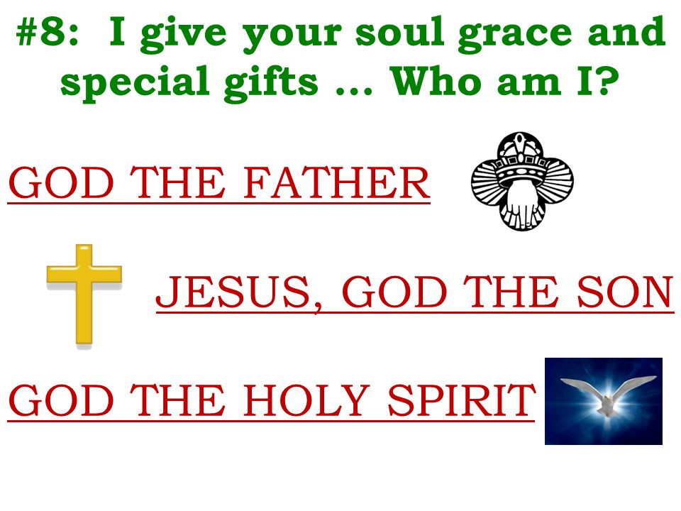 #8: I give your soul grace and special gifts … Who am I? GOD THE FATHER JESUS, GOD THE SON GOD THE HOLY SPIRIT