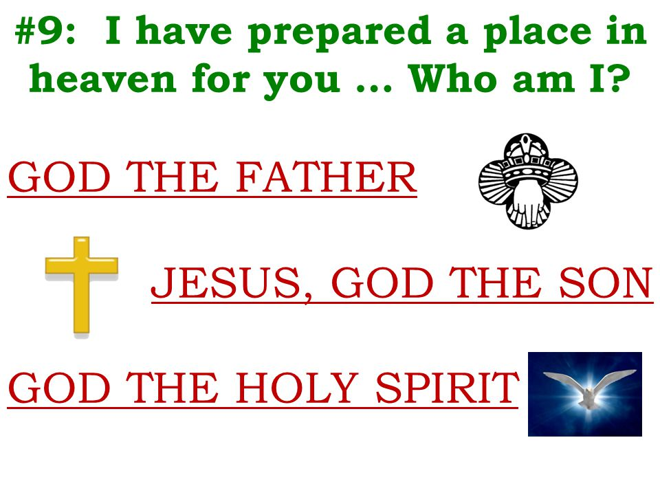 #9: I have prepared a place in heaven for you … Who am I? GOD THE FATHER JESUS, GOD THE SON GOD THE HOLY SPIRIT