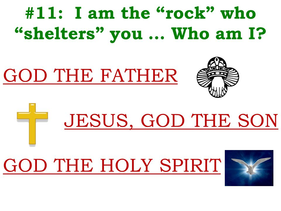 "#11: I am the ""rock"" who ""shelters"" you … Who am I? GOD THE FATHER JESUS, GOD THE SON GOD THE HOLY SPIRIT"