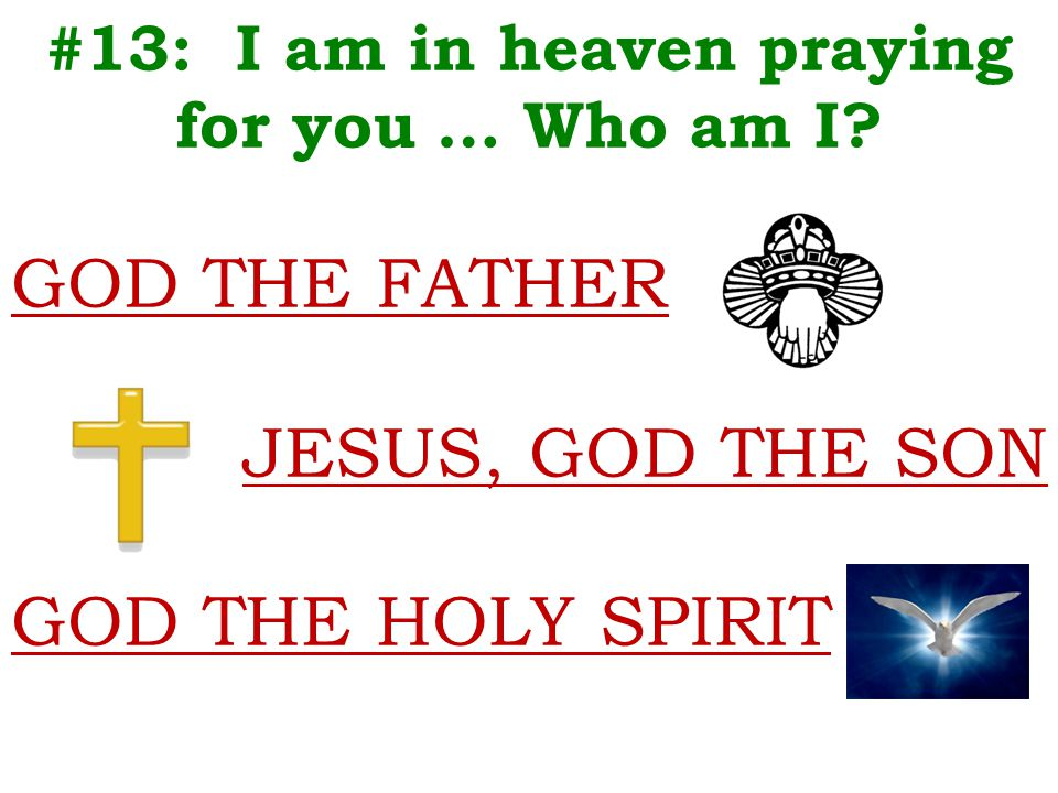 #13: I am in heaven praying for you … Who am I? GOD THE FATHER JESUS, GOD THE SON GOD THE HOLY SPIRIT