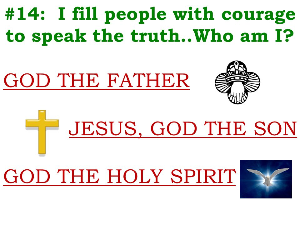#14: I fill people with courage to speak the truth..Who am I? GOD THE FATHER JESUS, GOD THE SON GOD THE HOLY SPIRIT