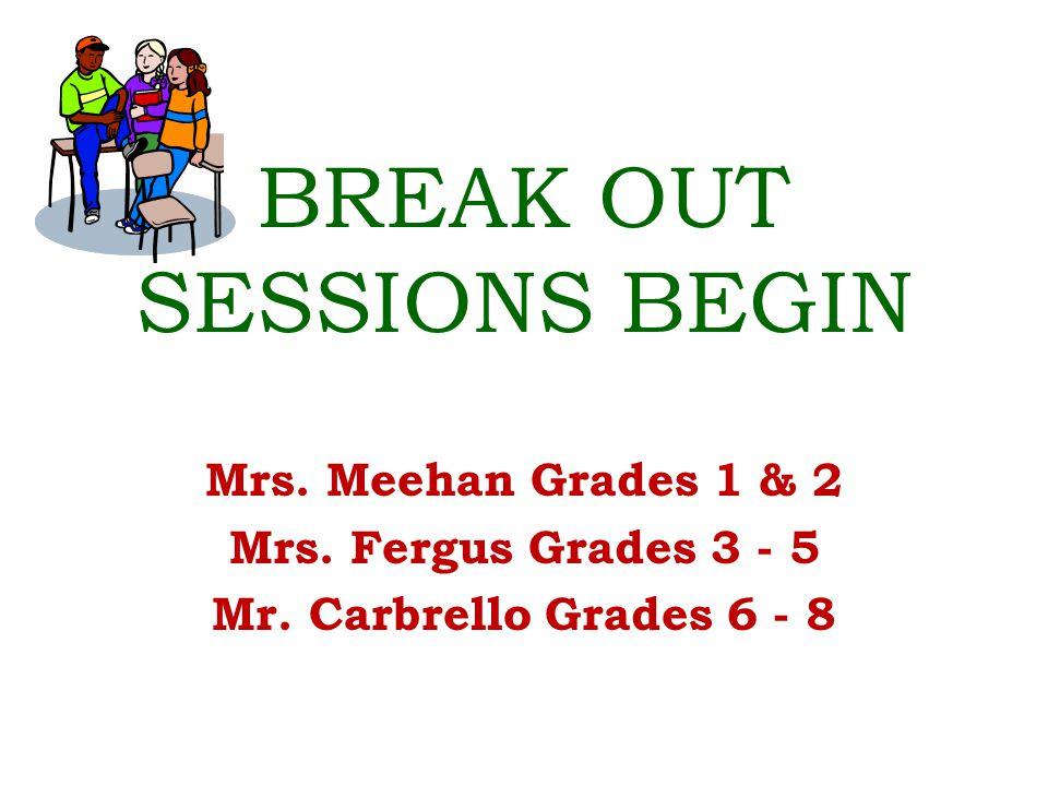 BREAK OUT SESSIONS BEGIN Mrs. Meehan Grades 1 & 2 Mrs.