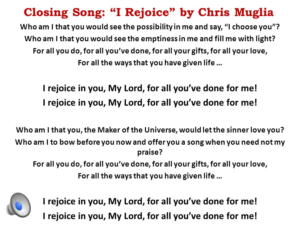 "Closing Song: ""I Rejoice"" by Chris Muglia Who am I that you would see the possibility in me and say, ""I choose you""? Who am I that you would see the e"