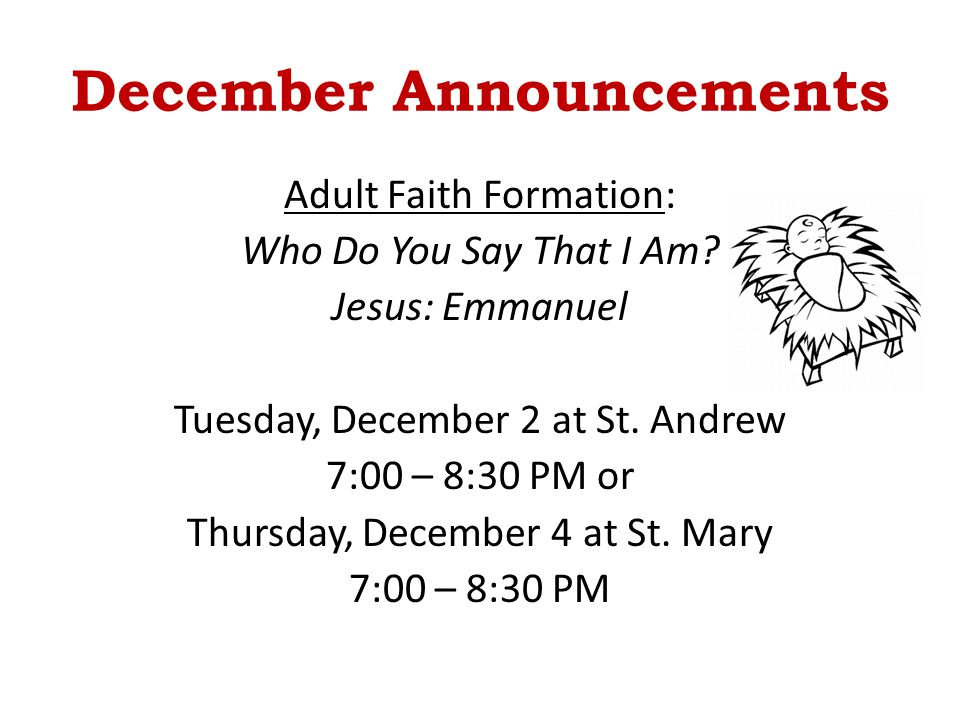 December Announcements Adult Faith Formation: Who Do You Say That I Am? Jesus: Emmanuel Tuesday, December 2 at St. Andrew 7:00 – 8:30 PM or Thursday,