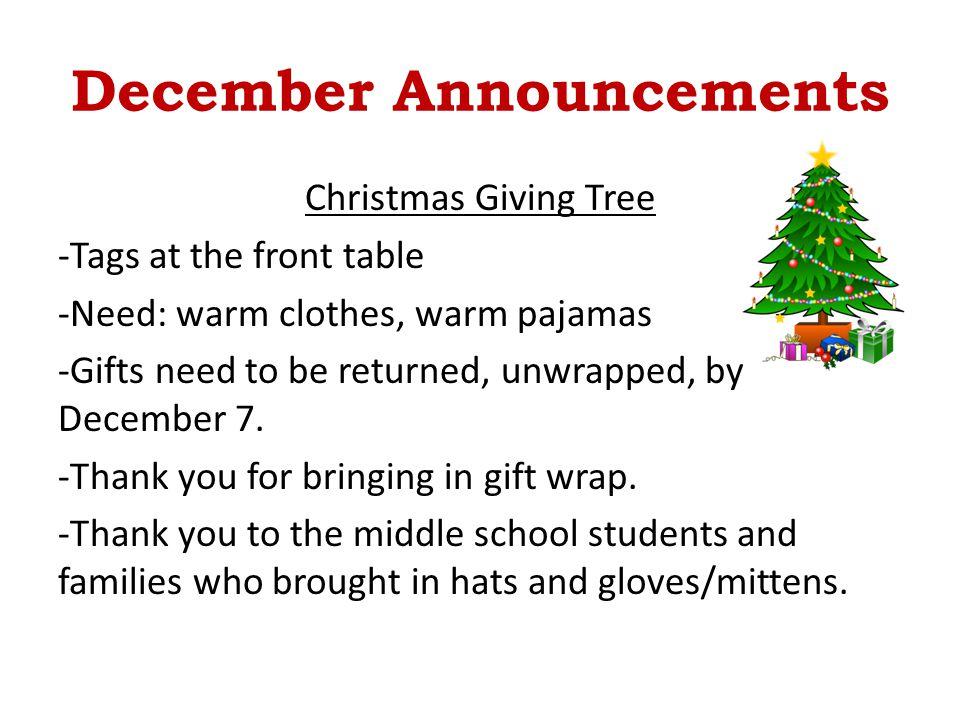 December Announcements Christmas Giving Tree -Tags at the front table -Need: warm clothes, warm pajamas -Gifts need to be returned, unwrapped, by Dece