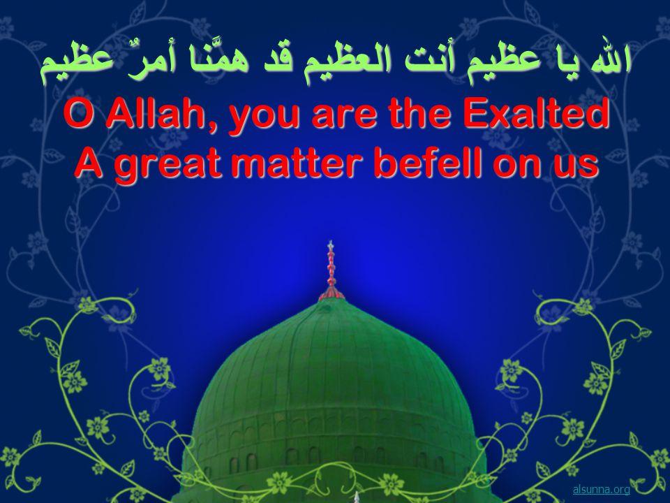 الله يا عظيم أنت العظيم قد همَّنا أمرٌ عظيم O Allah, you are the Exalted A great matter befell on us alsunna.org