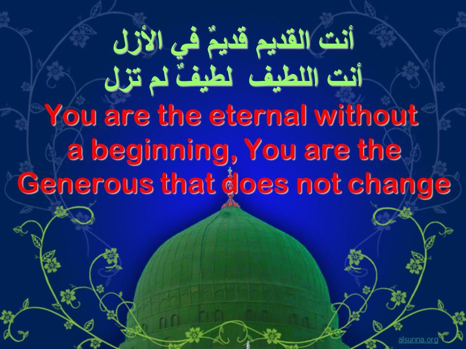 أنت القديم قديمٌ في الأزل أنت اللطيف لطيفٌ لم تزل You are the eternal without a beginning, You are the Generous that does not change alsunna.org