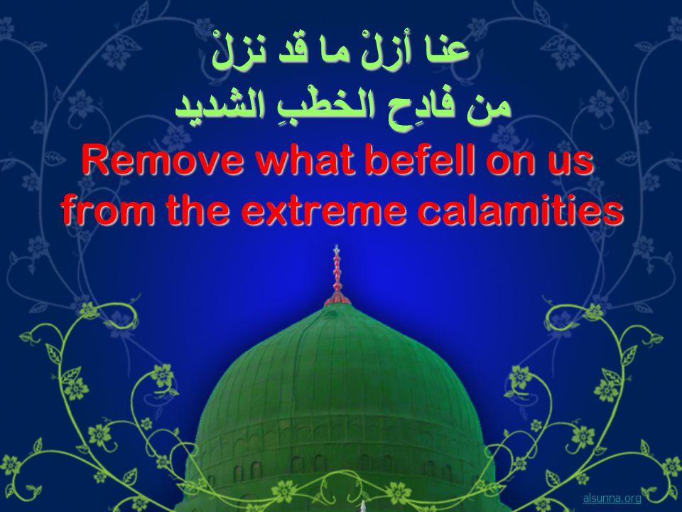 عنا أزلْ ما قد نزلْ من فادِحِ الخطْبِ الشديد Remove what befell on us from the extreme calamities alsunna.org