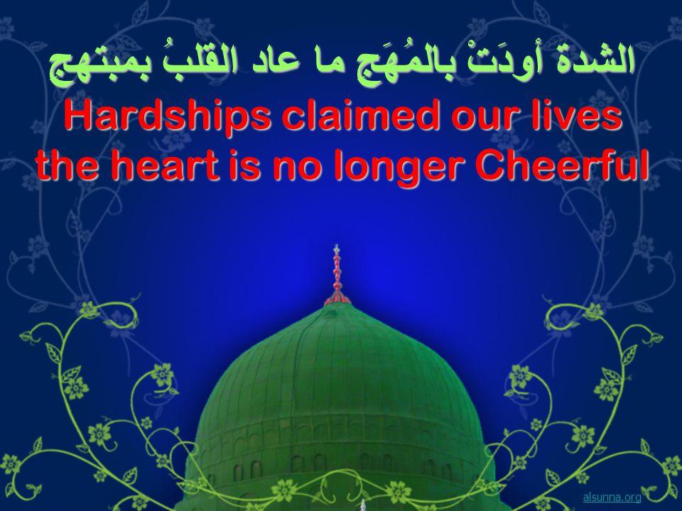 الشدة أودَتْ بالمُهَجِ ما عاد القلبُ بمبتهجِ Hardships claimed our lives the heart is no longer Cheerful alsunna.org