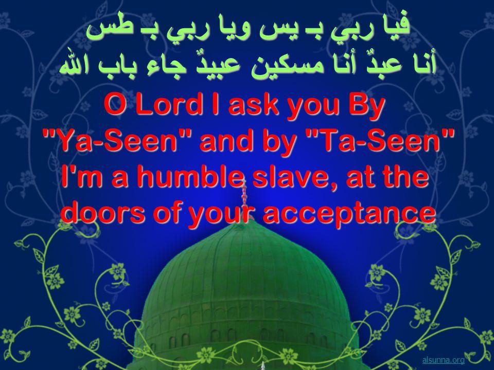 فيا ربي بـ يس ويا ربي بـ طس أنا عبدٌ أنا مسكين عبيدٌ جاء باب الله O Lord I ask you By Ya-Seen and by Ta-Seen I m a humble slave, at the doors of your acceptance alsunna.org