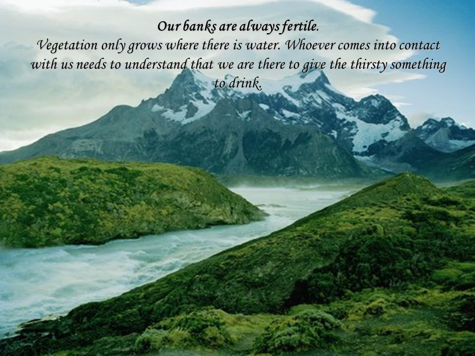 Our banks are always fertile. Vegetation only grows where there is water.