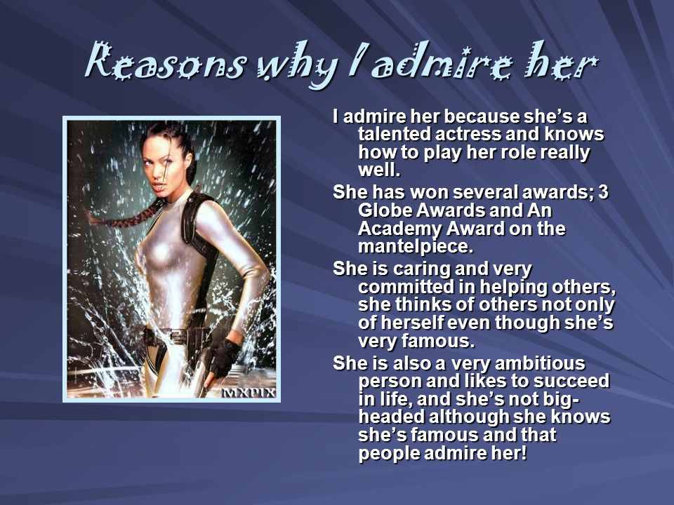 Reasons why I admire her I admire her because she's a talented actress and knows how to play her role really well.