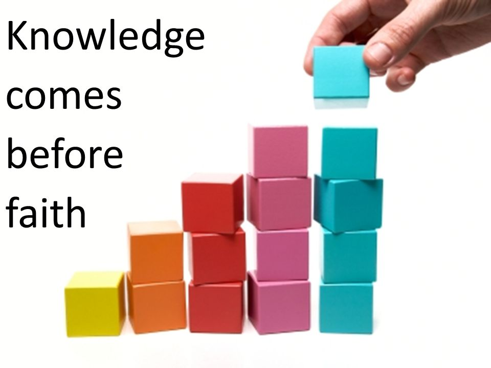 Knowledge comes before faith