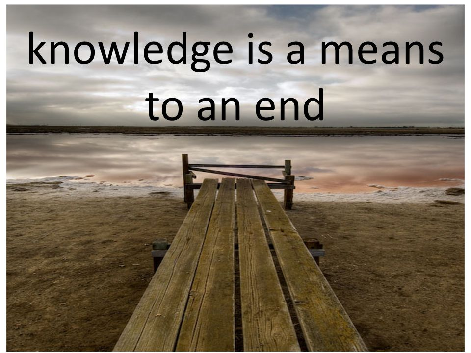 knowledge is a means to an end