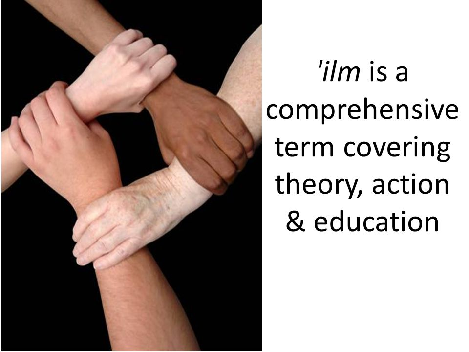 ilm is a comprehensive term covering theory, action & education