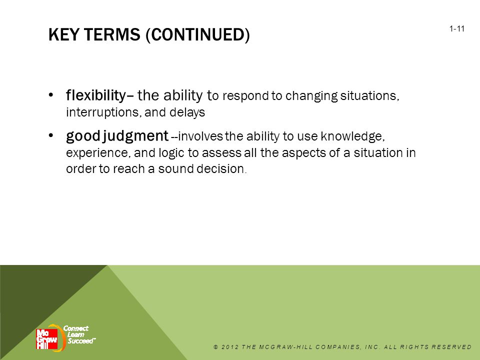 KEY TERMS (CONTINUED) flexibility– the ability t o respond to changing situations, interruptions, and delays good judgment -- involves the ability to use knowledge, experience, and logic to assess all the aspects of a situation in order to reach a sound decision.