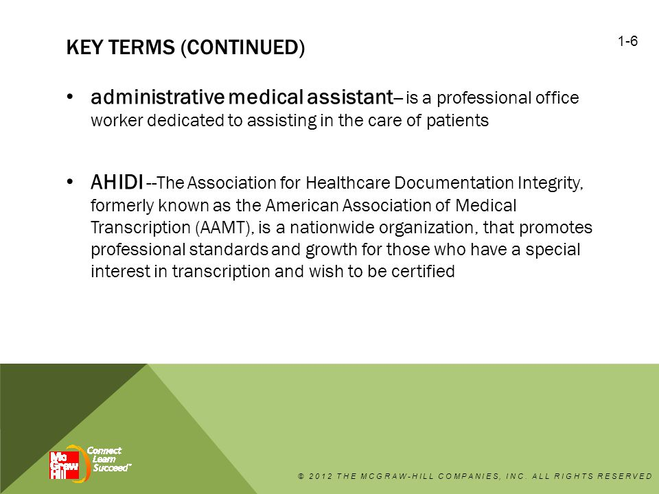 KEY TERMS (CONTINUED) administrative medical assistant -- is a professional office worker dedicated to assisting in the care of patients AHIDI --The Association for Healthcare Documentation Integrity, formerly known as the American Association of Medical Transcription (AAMT), is a nationwide organization, that promotes professional standards and growth for those who have a special interest in transcription and wish to be certified © 2012 THE MCGRAW-HILL COMPANIES, INC.