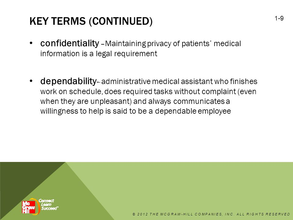 KEY TERMS (CONTINUED) confidentiality – Maintaining privacy of patients' medical information is a legal requirement dependability - - administrative medical assistant who finishes work on schedule, does required tasks without complaint (even when they are unpleasant) and always communicates a willingness to help is said to be a dependable employee © 2012 THE MCGRAW-HILL COMPANIES, INC.