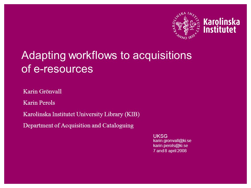 Adapting workflows to acquisitions of e-resources UKSG karin.gronvall@ki.se karin.perols@ki.se 7 and 8 april 2008 Karin Grönvall Karin Perols Karolinska Institutet University Library (KIB) Department of Acquisition and Cataloguing