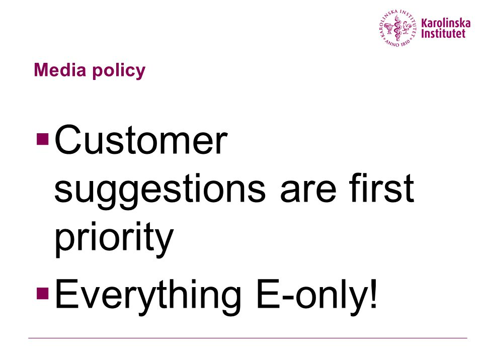 Media policy  Customer suggestions are first priority  Everything E-only!
