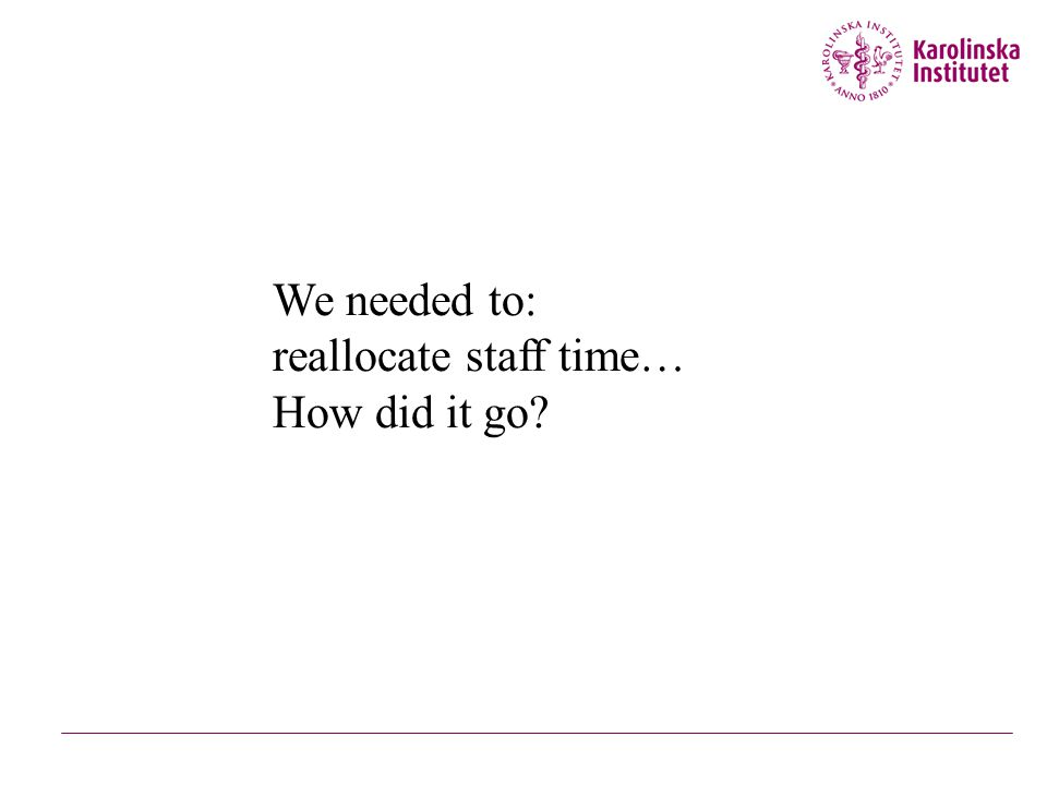 We needed to: reallocate staff time but… We needed to: reallocate staff time… How did it go