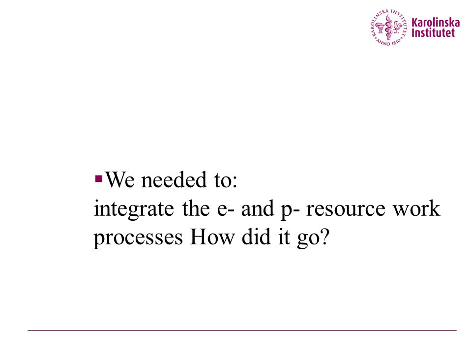  We needed to: integrate the e- and p- resource work processes How did it go