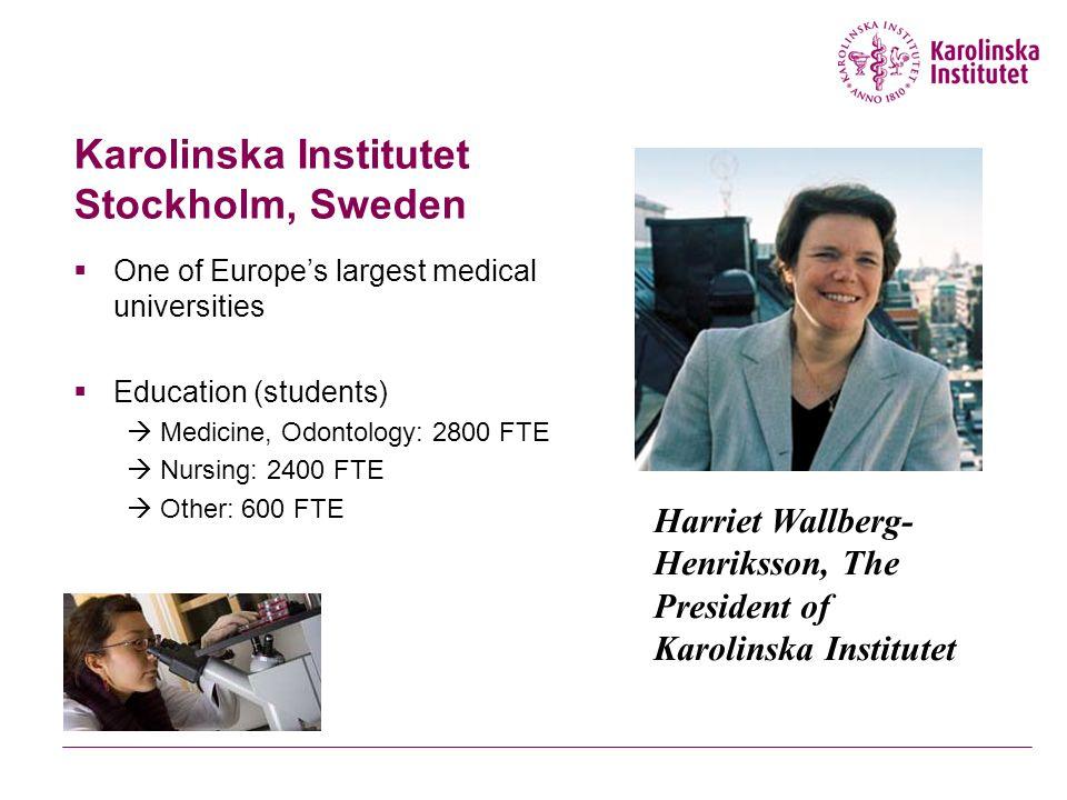 Karolinska Institutet Stockholm, Sweden  One of Europe's largest medical universities  Education (students)  Medicine, Odontology: 2800 FTE  Nursing: 2400 FTE  Other: 600 FTE Harriet Wallberg- Henriksson, The President of Karolinska Institutet