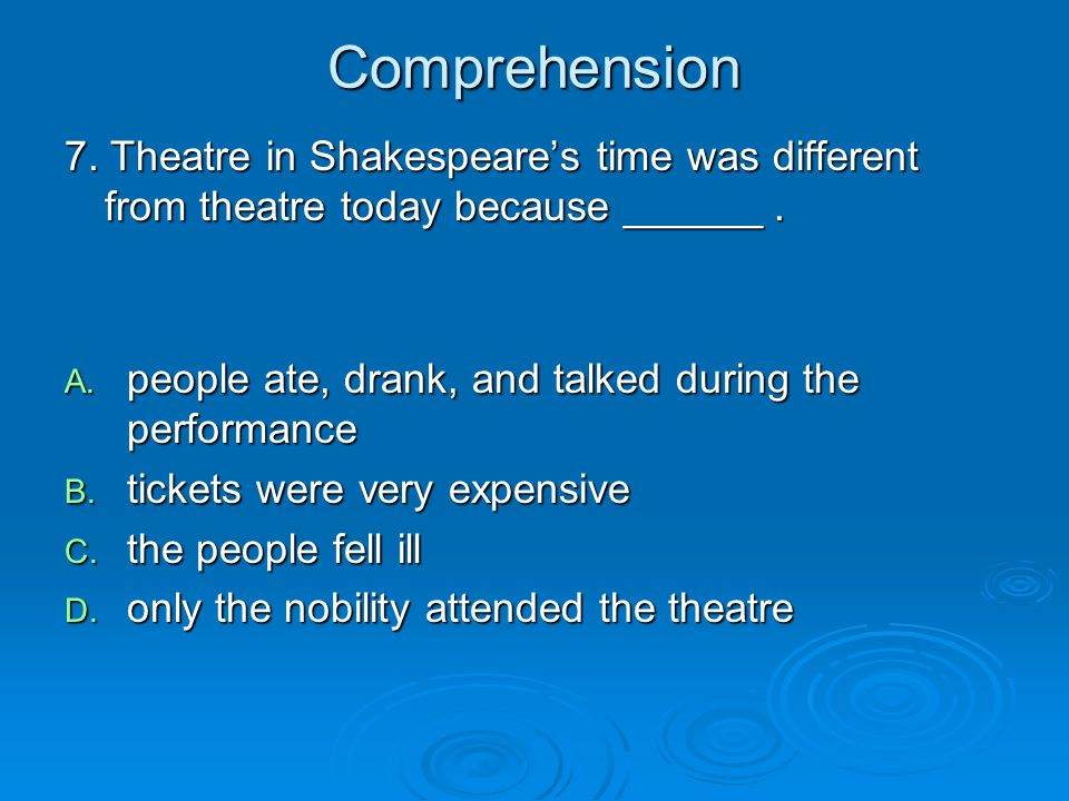 Comprehension 7. Theatre in Shakespeare's time was different from theatre today because ______. A. people ate, drank, and talked during the performanc