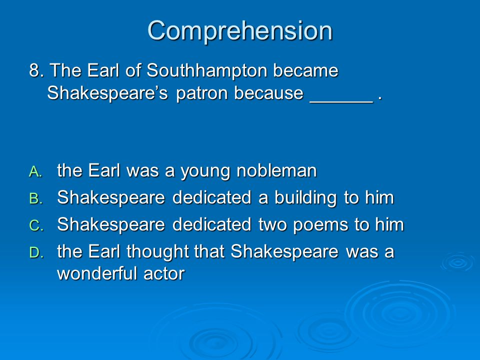 Comprehension 8. The Earl of Southhampton became Shakespeare's patron because ______. A. the Earl was a young nobleman B. Shakespeare dedicated a buil