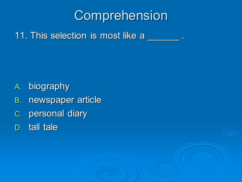 Comprehension 11. This selection is most like a ______. A. biography B. newspaper article C. personal diary D. tall tale