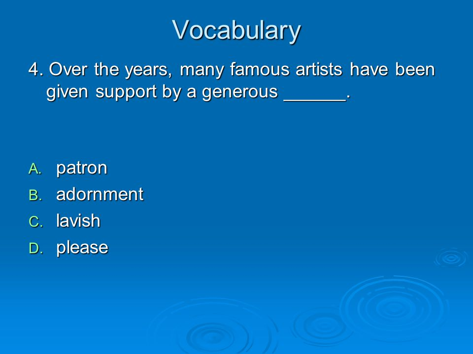 Vocabulary 4. Over the years, many famous artists have been given support by a generous ______. A. patron B. adornment C. lavish D. please