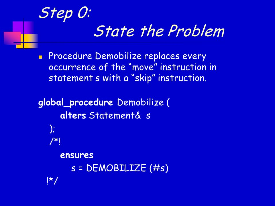Step 0: State the Problem Procedure Demobilize replaces every occurrence of the move instruction in statement s with a skip instruction.