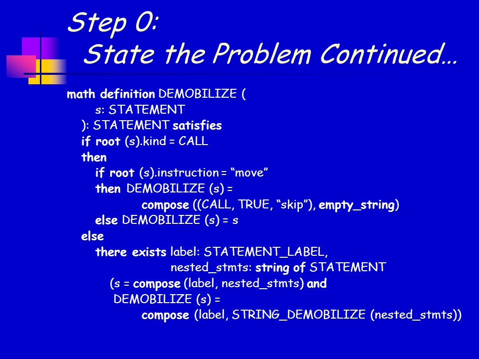Step 0: State the Problem Continued… math definition DEMOBILIZE ( s: STATEMENT ): STATEMENT satisfies if root (s).kind = CALL then if root (s).instruction = move then DEMOBILIZE (s) = compose ((CALL, TRUE, skip ), empty_string) else DEMOBILIZE (s) = s else there exists label: STATEMENT_LABEL, nested_stmts: string of STATEMENT (s = compose (label, nested_stmts) and DEMOBILIZE (s) = compose (label, STRING_DEMOBILIZE (nested_stmts))