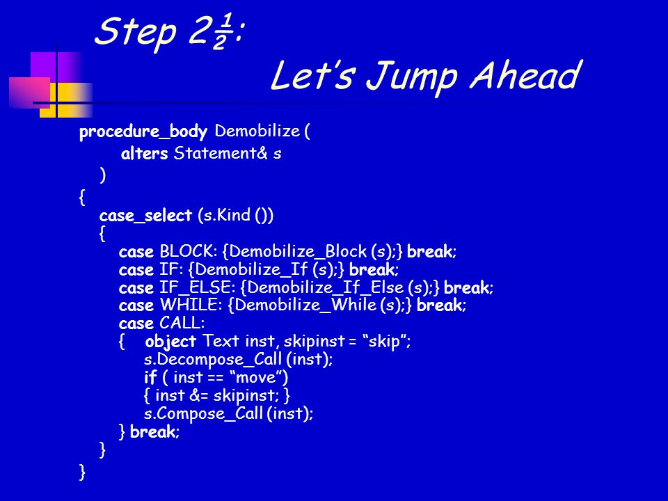 Step 2½: Let's Jump Ahead procedure_body Demobilize ( alters Statement& s ) { case_select (s.Kind ()) { case BLOCK: {Demobilize_Block (s);} break; case IF: {Demobilize_If (s);} break; case IF_ELSE: {Demobilize_If_Else (s);} break; case WHILE: {Demobilize_While (s);} break; case CALL: { object Text inst, skipinst = skip ; s.Decompose_Call (inst); if ( inst == move ) { inst &= skipinst; } s.Compose_Call (inst); } break; }