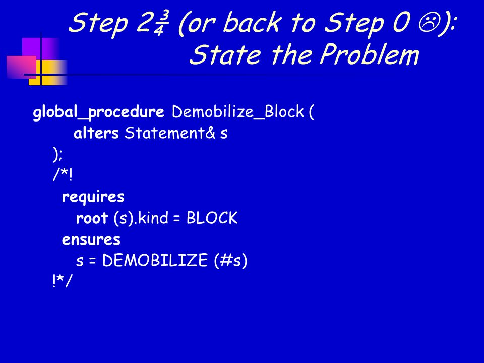 Step 2¾ (or back to Step 0  ): State the Problem global_procedure Demobilize_Block ( alters Statement& s ); /*.