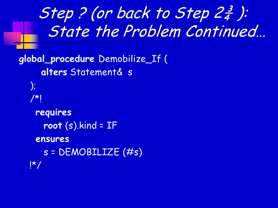 Step ? (or back to Step 2¾ ): State the Problem Continued… global_procedure Demobilize_If ( alters Statement& s ); /*! requires root (s).kind = IF ens