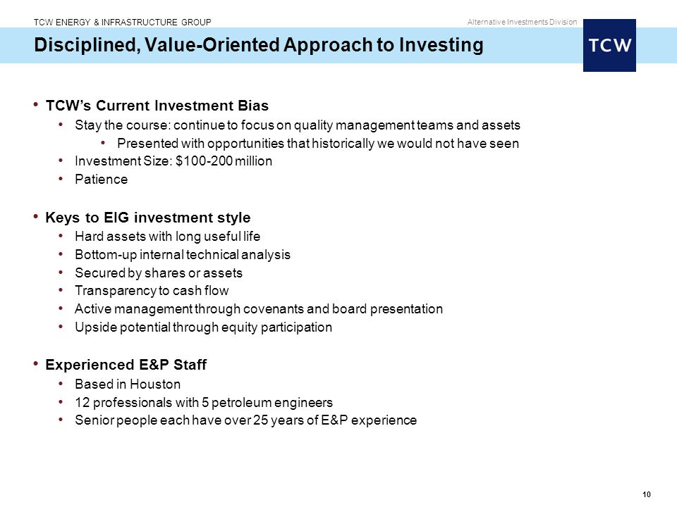 TCW ENERGY & INFRASTRUCTURE GROUP Alternative Investments Division 10 Disciplined, Value-Oriented Approach to Investing TCW's Current Investment Bias Stay the course: continue to focus on quality management teams and assets Presented with opportunities that historically we would not have seen Investment Size: $100-200 million Patience Keys to EIG investment style Hard assets with long useful life Bottom-up internal technical analysis Secured by shares or assets Transparency to cash flow Active management through covenants and board presentation Upside potential through equity participation Experienced E&P Staff Based in Houston 12 professionals with 5 petroleum engineers Senior people each have over 25 years of E&P experience