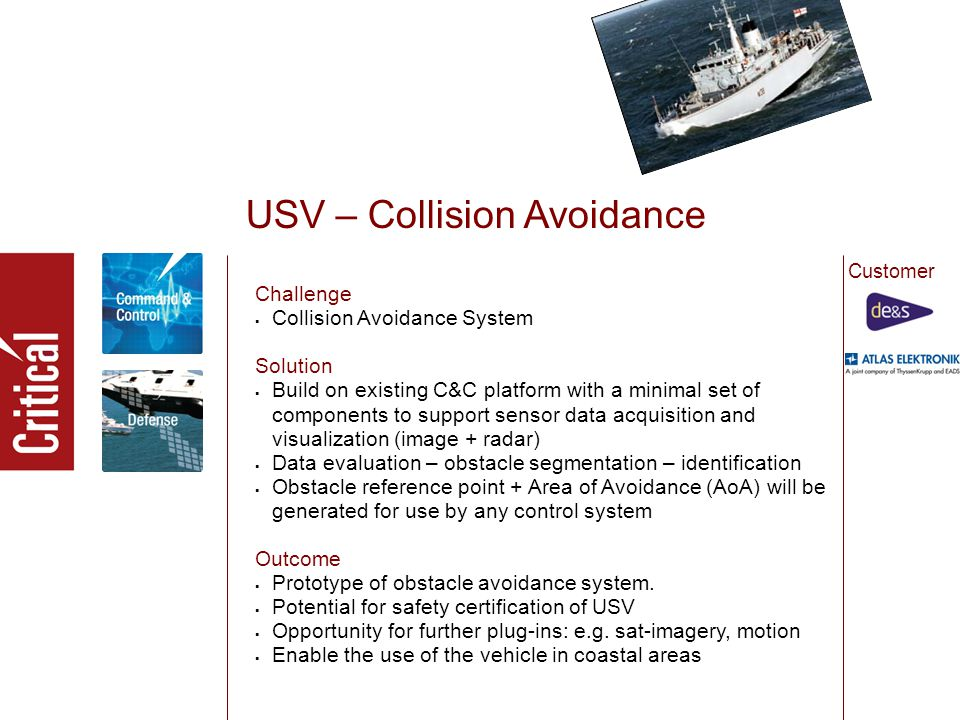 USV – Collision Avoidance Challenge  Collision Avoidance System Solution  Build on existing C&C platform with a minimal set of components to support sensor data acquisition and visualization (image + radar)  Data evaluation – obstacle segmentation – identification  Obstacle reference point + Area of Avoidance (AoA) will be generated for use by any control system Outcome  Prototype of obstacle avoidance system.
