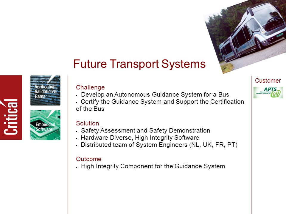Future Transport Systems Challenge  Develop an Autonomous Guidance System for a Bus  Certify the Guidance System and Support the Certification of the Bus Solution  Safety Assessment and Safety Demonstration  Hardware Diverse, High Integrity Software  Distributed team of System Engineers (NL, UK, FR, PT) Outcome  High Integrity Component for the Guidance System Customer