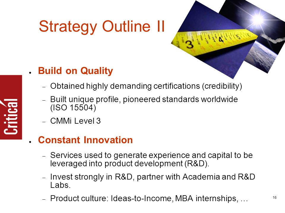 16 Strategy Outline II ● Build on Quality  Obtained highly demanding certifications (credibility)  Built unique profile, pioneered standards worldwide (ISO 15504)  CMMi Level 3 ● Constant Innovation  Services used to generate experience and capital to be leveraged into product development (R&D).